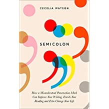Semicolon: How a misunderstood punctuation mark can improve your writing, enrich your reading and even change your life (English Edition)