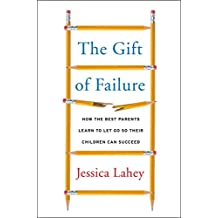 The Gift of Failure: How the Best Parents Learn to Let Go So Their Children Can Succeed (English Edition)