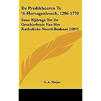 de Predikheeren Te 's-Hertogenbosch, 1296-1770: Eene Bijdrage Tot de Geschiedenis Van Het Katholieke Noord-Brabant (1897)