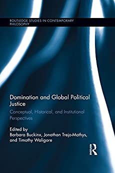 """""""Domination and Global Political Justice: Conceptual, Historical and Institutional Perspectives (Routledge Studies in Contemporary Philosophy Book 66) (English Edition)"""",作者:[Barbara Buckinx, Jonathan Trejo-Mathys, Timothy Waligore]"""
