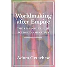 Worldmaking after Empire: The Rise and Fall of Self-Determination (English Edition)
