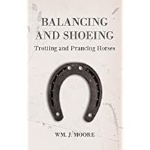 Balancing and Shoeing Trotting and Prancing Horses (English Edition)