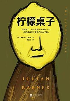 """""""柠檬桌子(英国文坛三巨头之一巴恩斯,关于人生暮年真相的短篇小说集!布克奖得主写尽变老的每一种可能。)"""",作者:[朱利安·巴恩斯, 郭国良]"""