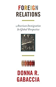 """""""Foreign Relations: American Immigration in Global Perspective (America in the World Book 9) (English Edition)"""",作者:[Gabaccia, Donna R.]"""