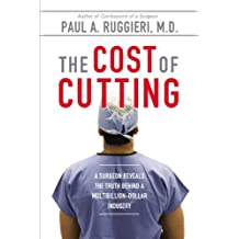 The Cost of Cutting: A Surgeon Reveals the Truth Behind a Multibillion-Dollar Industry (English Edition)