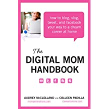 The Digital Mom Handbook: How to Blog, Vlog, Tweet, and Facebook Your Way to a Dream Career at Home (English Edition)