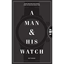 A Man & His Watch: Iconic Watches and Stories from the Men Who Wore Them (English Edition)