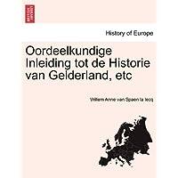 Oordeelkundige Inleiding Tot de Historie Van Gelderland, Etc