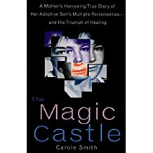 The Magic Castle: A Mother's Harrowing True Story Of Her Adoptive Son's Multiple Personalities-- And The Triumph Of Healing (English Edition)
