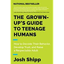 The Grown-Up's Guide to Teenage Humans: How to Decode Their Behavior, Develop Unshakable Trust, and Raise a Respectable Adult (English Edition)