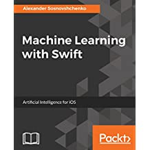 Machine Learning with Swift: Artificial Intelligence for iOS (English Edition)