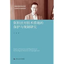 版权法对技术措施的保护与规制研究 (中国当代法学家文库·王迁知识产权法研究系列)