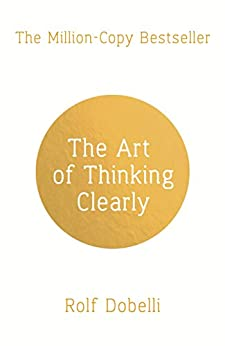 """""""The Art of Thinking Clearly: Better Thinking, Better Decisions (English Edition)"""",作者:[Dobelli, Rolf]"""