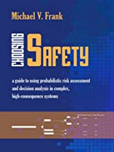 Choosing Safety: A Guide to Using Probabilistic Risk Assessment and Decision Analysis in Complex, High-Consequence Systems...