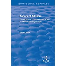 Agents of Altruism: The Expansion of Humanitarian NGOs in Rwanda and Afghanistan (Routledge Revivals) (English Edition)