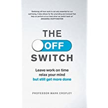 The Off Switch: Leave on time, relax your mind but still get more done (English Edition)