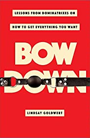 Bow Down: Lessons from Dominatrixes on How to Get Everything You Want (English Edition)
