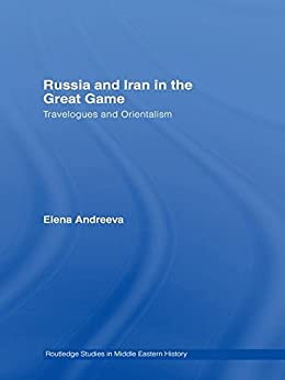 """""""Russia and Iran in the Great Game: Travelogues and Orientalism (Routledge Studies in Middle Eastern History) (English Edition)"""",作者:[Andreeva, Elena]"""