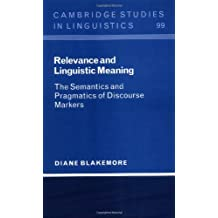 Relevance and Linguistic Meaning: The Semantics and Pragmatics of Discourse Markers (Cambridge Studies in Linguistics Book 99) (English Edition)