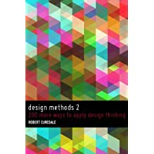 Design Methods 2: 200 More Ways to Apply Design Thinking