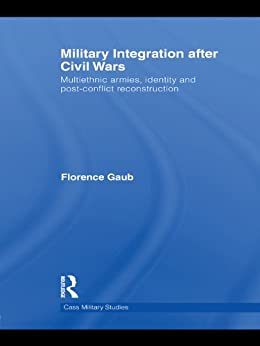 """Military Integration after Civil Wars: Multiethnic Armies, Identity and Post-Conflict Reconstruction (Cass Military Studies) (English Edition)"",作者:[Gaub, Florence]"
