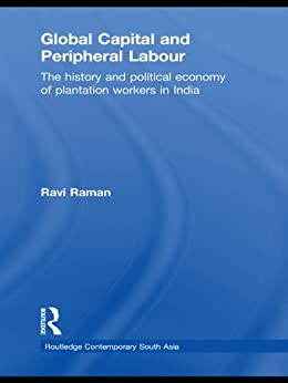 """""""Global Capital and Peripheral Labour: The History and Political Economy of Plantation Workers in India (Routledge Contemporary South Asia Series) (English Edition)"""",作者:[Raman, K. Ravi]"""