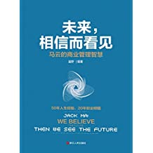 未来,相信而看见:马云的商业管理智慧(50年人生经验,20年创业精髓,首次毫无保留地深刻剖析马云人生的各个环节,讲述成就事业之道、为人处世之道。)