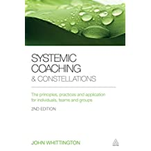 Systemic Coaching and Constellations: The Principles, Practices and Application for Individuals, Teams and Groups (English Edition)