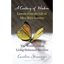 A Century of Wisdom: Lessons from the Life of Alice Herz-Sommer, the World's Oldest Living Holocaust Survivor (English Edition)