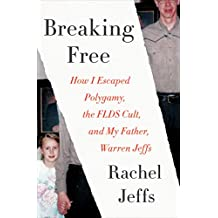 Breaking Free: How I Escaped Polygamy, the FLDS Cult, and My Father, Warren Jeffs (English Edition)