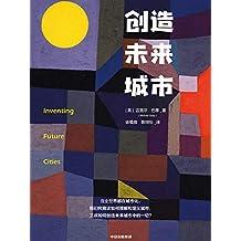 创造未来城市(献给每一个关心当代人生活处境的你的理性之书)