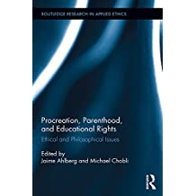 Procreation, Parenthood, and Educational Rights: Ethical and Philosophical Issues (Routledge Research in Applied Ethics) (English Edition)