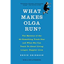 What Makes Olga Run?: The Mystery of the 90-Something Track Star and What She Can Teach Us About Living Longer, Happier Lives (English Edition)