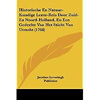 Historische En Natuur-Kundige Lente-Reis Door Zuid-En Noord-Holland, En Een Gedeelte Van Het Sticht Van Utrecht (1768)