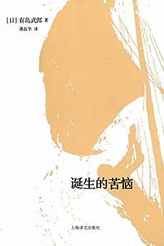 """""""诞生的苦恼"""",作者:[有岛武郎(Arishima Takeo), 刘玮, 谭晶华]"""