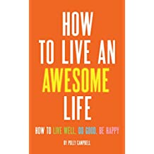 How to Live an Awesome Life: How to Live Well, Do Good, Be Happy (English Edition)