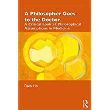 A Philosopher Goes to the Doctor: A Critical Look at Philosophical Assumptions in Medicine (English Edition)