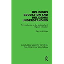 Religious Education and Religious Understanding: An Introduction to the Philosophy of Religious Education (Routledge Library Editions: Philosophy of Education) (English Edition)