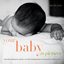 Your Baby in Pictures: The New Parents' Guide to Photographing Your Baby's First Year (English Edition)