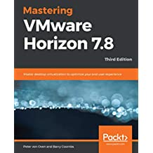 Mastering VMware Horizon 7.8: Master desktop virtualization to optimize your end user experience, 3rd Edition (English Edition)