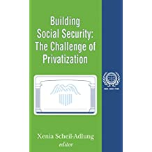 Building Social Security: Volume 6, The Challenge of Privatization (English Edition)