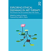 Exploring Ethical Dilemmas in Art Therapy: 50 Clinicians From 20 Countries Share Their Stories (English Edition)