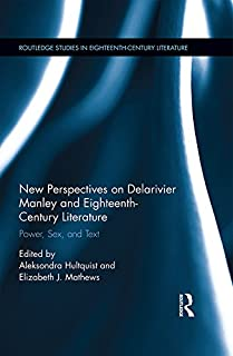 New Perspectives on Delarivier Manley and Eighteenth Century Literature: Power, Sex, and Text (Routledge Studies in Eighteenth-Century Literature Book 12) (English Edition)