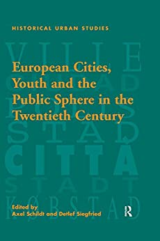 """European Cities, Youth and the Public Sphere in the Twentieth Century (Historical Urban Studies Series) (English Edition)"",作者:[Siegfried, Detlef]"