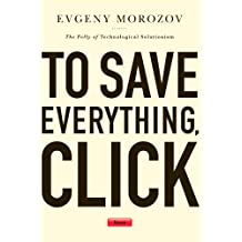 To Save Everything, Click Here: The Folly of Technological Solutionism (English Edition)