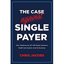 The Case Against Single Payer: How 'Medicare for All' Will Wreck America's Health Care System—And Its Economy (English Edition)
