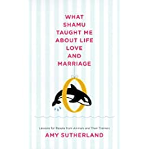 What Shamu Taught Me About Life, Love, and Marriage: Lessons for People from Animals and Their Trainers (English Edition)