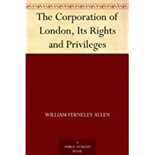 The Corporation of London, Its Rights and Privileges (English Edition)