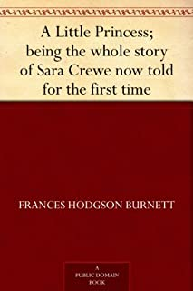 A Little Princess; being the whole story of Sara Crewe now told for the first time (English Edition)