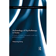 Archaeology of Psychotherapy in Korea: A study of Korean therapeutic work and professional growth (Routledge Studies in Asian Behavioural Sciences) (English Edition)
